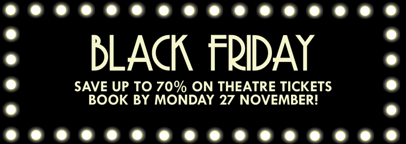Black Friday 2017: Top Deals On London & West End Theatre Tickets